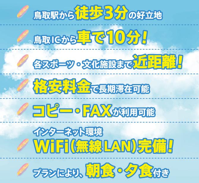 鳥取駅から徒歩3分の好立地、鳥取ICから車で10分!、各スポーツ・文化施設まで近距離!、格安料金で長期滞在可能、コピー・FAXが利用可能、インターネット環境WiFi(無線LAN)完備!、プランにより、朝食・夕食付き